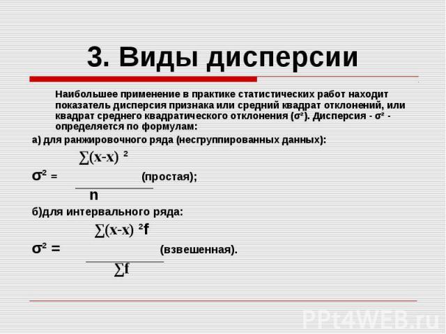 3. Виды дисперсии Наибольшее применение в практике статистических работ находит показатель дисперсия признака или средний квадрат отклонений, или квадрат среднего квадратического отклонения (σ²). Дисперсия - σ² - определяется по формулам: а) для ран…