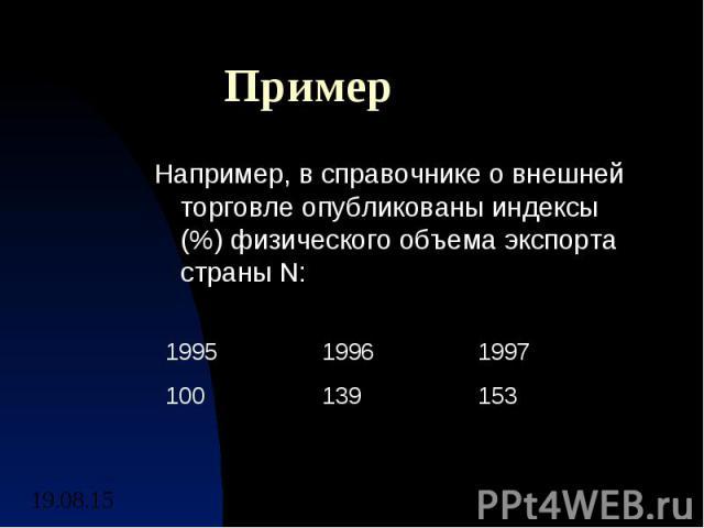Пример Например, в справочнике о внешней торговле опубликованы индексы (%) физического объема экспорта страны N: