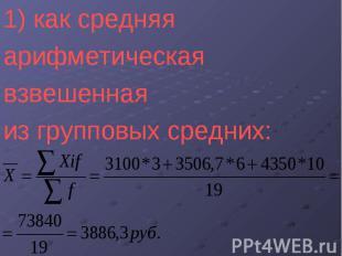 1) как средняя 1) как средняя арифметическая взвешенная из групповых средних: