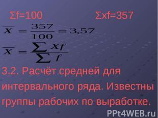 Σf=100 Σxf=357 3.2. Расчёт средней для интервального ряда. Известны группы рабоч