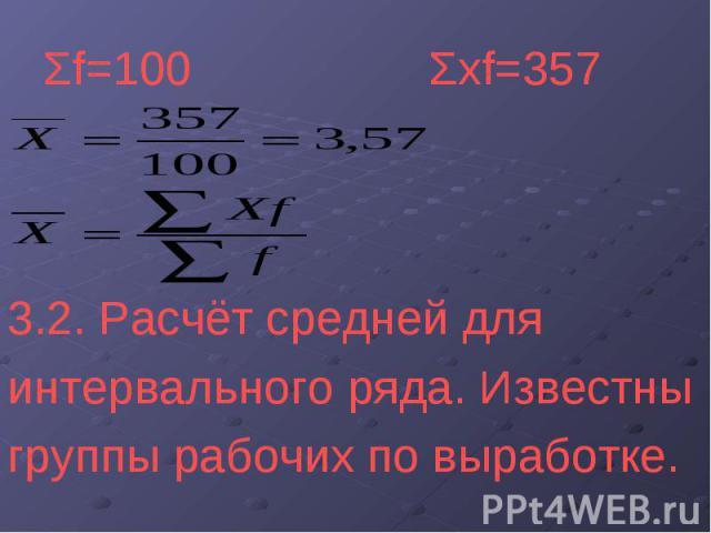 Σf=100 Σxf=357 3.2. Расчёт средней для интервального ряда. Известны группы рабочих по выработке.