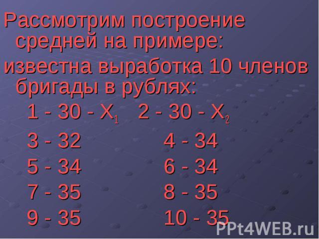 Рассмотрим построение средней на примере: Рассмотрим построение средней на примере: известна выработка 10 членов бригады в рублях: 1 - 30 - Х1 2 - 30 - Х2 3 - 32 4 - 34 5 - 34 6 - 34 7 - 35 8 - 35 9 - 35 10 - 35