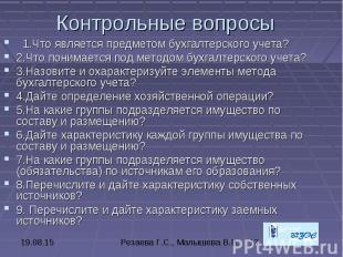 Контрольные вопросы 1.Что является предметом бухгалтерского учета? 2.Что понимае