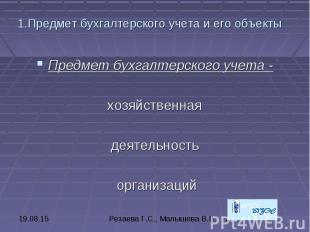 1.Предмет бухгалтерского учета и его объекты Предмет бухгалтерского учета - хозя