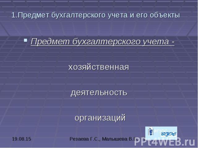 1.Предмет бухгалтерского учета и его объекты Предмет бухгалтерского учета - хозяйственная деятельность организаций