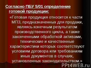Согласно ПБУ 5/01 определение готовой продукции: Согласно ПБУ 5/01 определение г