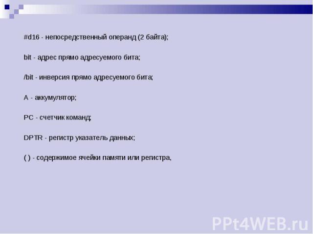 #d16 - непосредственный операнд (2 байта); #d16 - непосредственный операнд (2 байта); bit - адрес прямо адресуемого бита; /bit - инверсия прямо адресуемого бита; А - аккумулятор; РС - счетчик команд; DPTR - регистр указатель данных; ( ) - содержимое…
