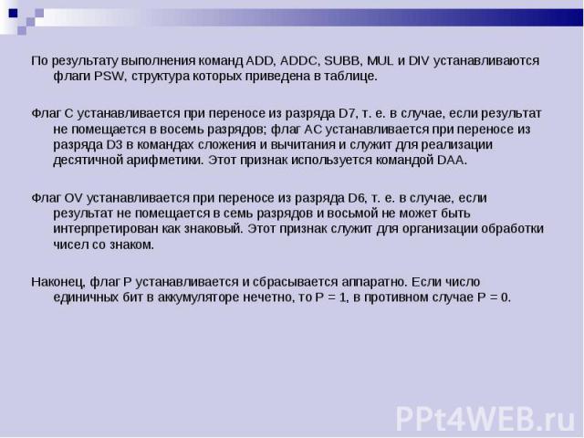 По результату выполнения команд ADD, ADDC, SUBB, MUL и DIV устанавливаются флаги PSW, структура которых приведена в таблице. По результату выполнения команд ADD, ADDC, SUBB, MUL и DIV устанавливаются флаги PSW, структура которых приведена в таблице.…