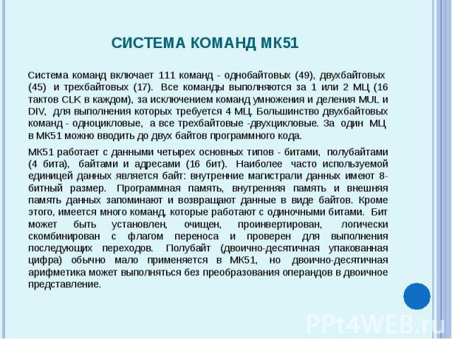 Система команд включает 111 команд - однобайтовых (49), двухбайтовых (45) и трехбайтовых (17). Все команды выполняются за 1 или 2 МЦ (16 тактов CLK в каждом), за исключением команд умножения и деления MUL и DIV, для выполнени…