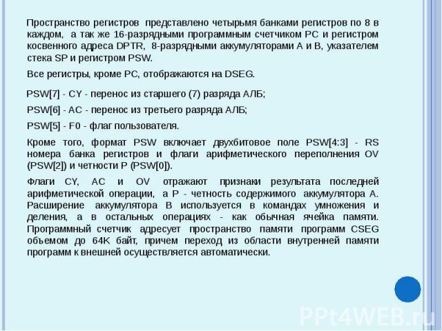 Пространство регистров представлено четырьмя банками регистров по 8 в каждом, а так же 16-разрядными программным счетчиком PC и регистром косвенного адреса DPTR, 8-разрядными аккумуляторами A и B, указателем стека SP и регистром PS…