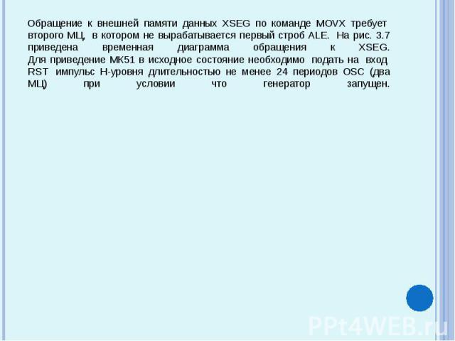 Обращение к внешней памяти данных XSEG по команде MOVX требует второго МЦ, в котором не вырабатывается первый строб ALE. На рис. 3.7 приведена временная диаграмма обращения к XSEG. Для приведение МК51 в исходное состояние необходим…
