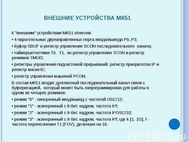 """К """"внешним"""" устройствам МК51 отнесем: К """"внешним"""" устройствам МК51 отнесем: 4 параллельных двунаправленных порта ввода/вывода P0..P3; буфер SBUF и регистр управления SCON последовательного канала; таймеры/счетчики T0,…"""