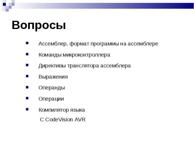 Ассемблер, формат программы на ассемблере Ассемблер, формат программы на ассемблере Команды микроконтроллера Директивы транслятора ассемблера Выражения Операнды Операции Компилятор языка С CodeVision AVR
