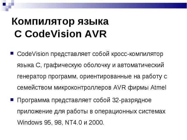 CodeVision представляет собой кросс-компилятор языка С, графическую оболочку и автоматический генератор программ, ориентированные на работу с семейством микроконтроллеров AVR фирмы Atmel CodeVision представляет собой кросс-компилятор языка С, графич…