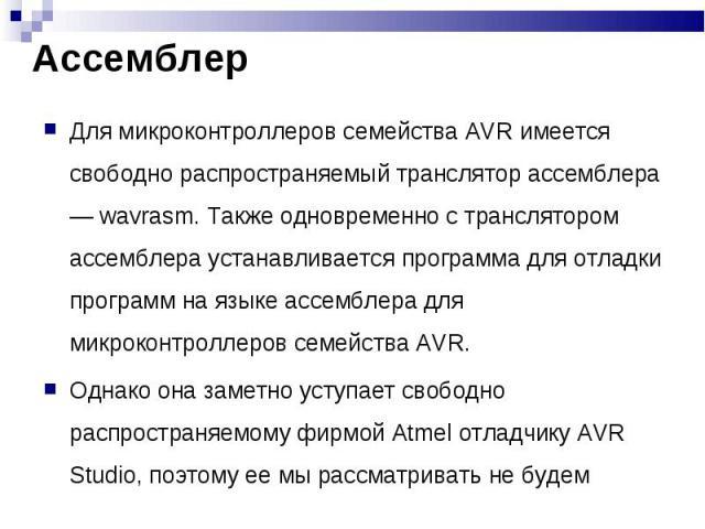 Для микроконтроллеров семейства AVR имеется свободно распространяемый транслятор ассемблера — wavrasm. Также одновременно с транслятором ассемблера устанавливается программа для отладки программ на языке ассемблера для микроконтроллеров семейства AV…