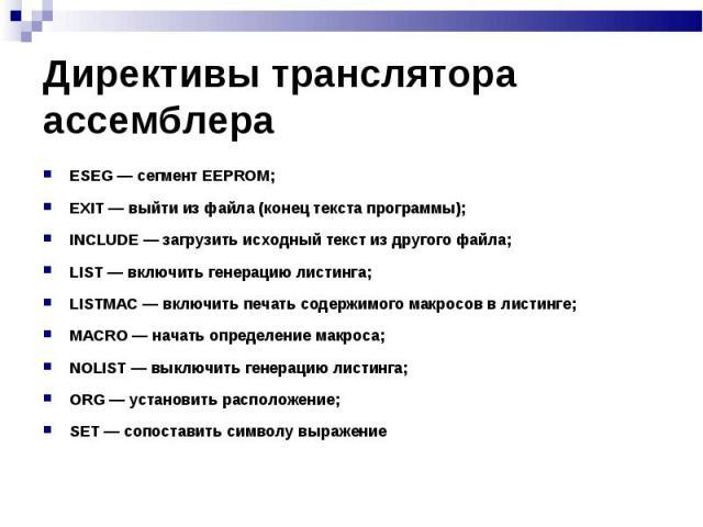 ESEG — сегмент EEPROM; ESEG — сегмент EEPROM; EXIT — выйти из файла (конец текста программы); INCLUDE — загрузить исходный текст из другого файла; LIST — включить генерацию листинга; LISTMAC — включить печать содержимого макросов в листинге; MACRO —…