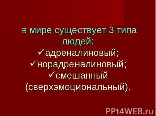 в мире существует 3 типа людей: адреналиновый; норадреналиновый; смешанный (свер