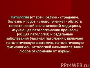 Патология (от греч. pathos - страдание, болезнь и logos - слово, учение) - облас
