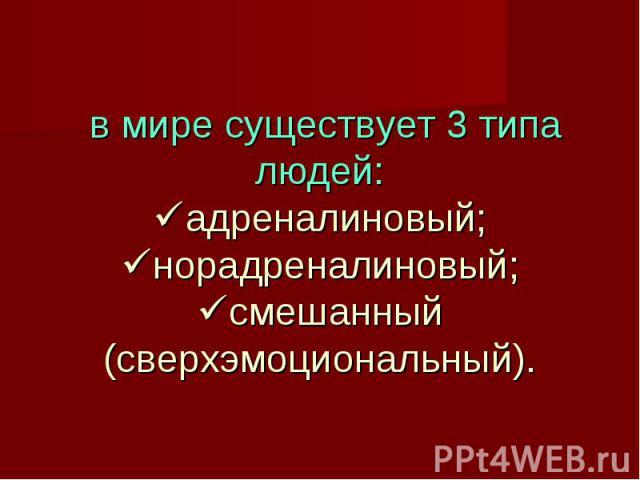 в мире существует 3 типа людей: адреналиновый; норадреналиновый; смешанный (сверхэмоциональный).