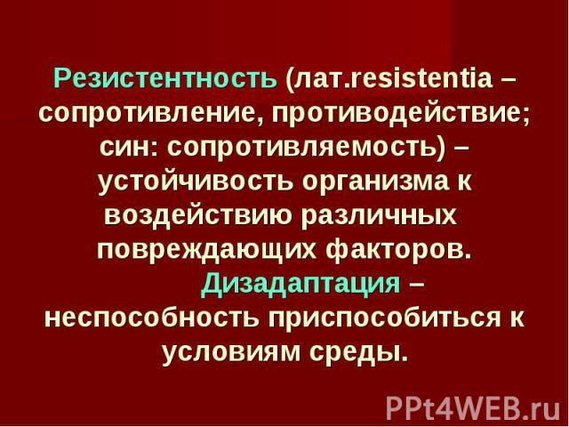 Резистентность (лат.resistentia – сопротивление, противодействие; син: сопротивляемость) – устойчивость организма к воздействию различных повреждающих факторов. Дизадаптация – неспособность приспособиться к условиям среды.