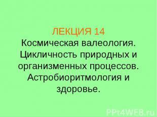 ЛЕКЦИЯ 14 Космическая валеология. Цикличность природных и организменных процессо