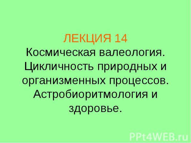 ЛЕКЦИЯ 14 Космическая валеология. Цикличность природных и организменных процессов. Астробиоритмология и здоровье.