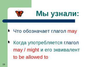 Мы узнали: Что обозначает глагол may Когда употребляется глагол may / might и ег