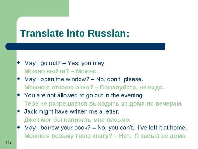 May I go out? – Yes, you may. May I go out? – Yes, you may. Можно выйти? – Можно. May I open the window? – No, don't, please. Можно я открою окно? – Пожалуйста, не надо. You are not allowed to go out in the evening. Тебе не разрешается выходить из д…