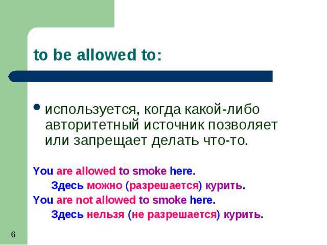 используется, когда какой-либо авторитетный источник позволяет или запрещает делать что-то. используется, когда какой-либо авторитетный источник позволяет или запрещает делать что-то. You are allowed to smoke here. Здесь можно (разрешается) курить. …