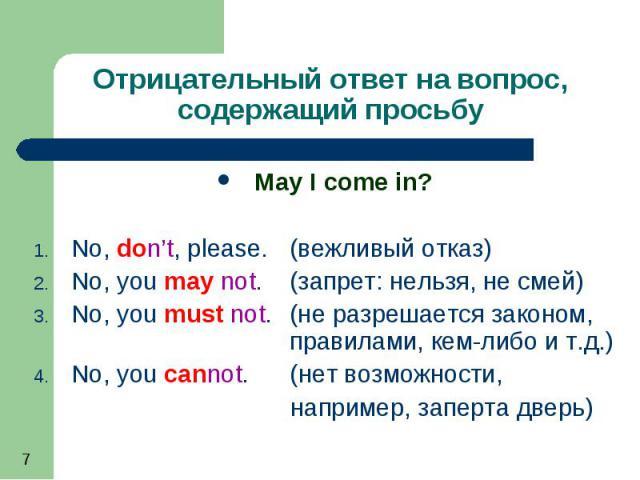 May I come in? May I come in? No, don't, please. (вежливый отказ) No, you may not. (запрет: нельзя, не смей) No, you must not. (не разрешается законом, правилами, кем-либо и т.д.) No, you cannot. (нет возможности, например, заперта дверь)
