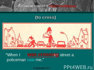 "Вставьте глагол в Past Continuous ""When I the street a policeman saw me."""