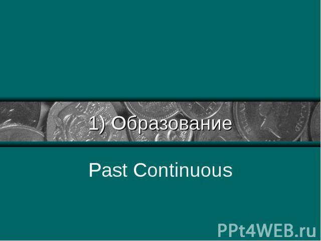 1) Образование Past Continuous