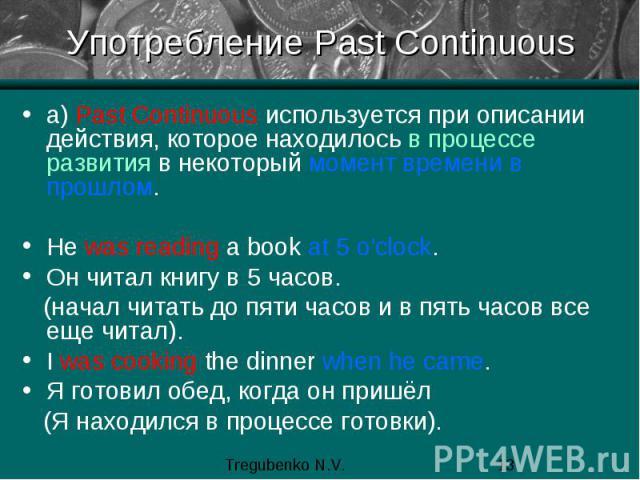 Употребление Past Continuous а) Past Сontinuous используется при описании действия, которое находилось в процессе развития в некоторый момент времени в прошлом. He was reading a book at 5 o'clock. Он читал книгу в 5 часов. (начал читать до пяти часо…