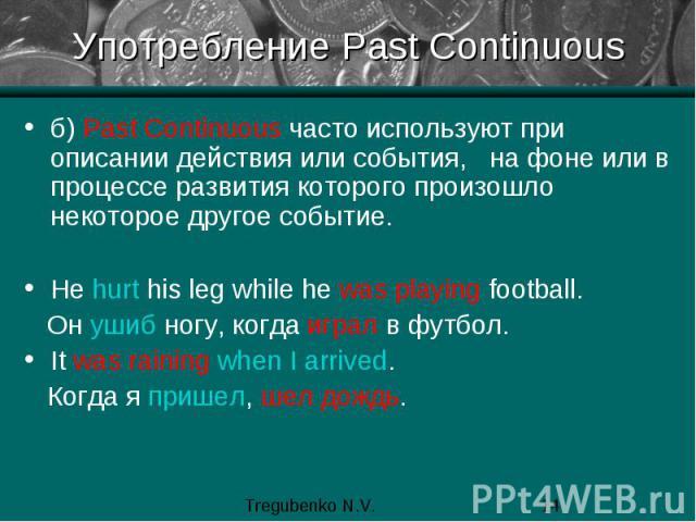 Употребление Past Continuous б) Past Continuous часто используют при описании действия или события, на фоне или в процессе развития которого произошло некоторое другое событие. He hurt his leg while he was playing football. Он ушиб ногу, когда играл…