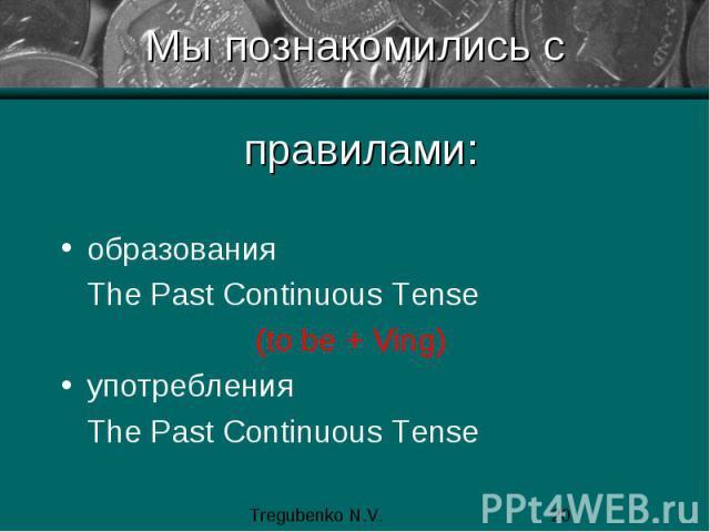Мы познакомились с правилами: образования The Past Continuous Tense (to be + Ving) употребления The Past Continuous Tense