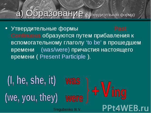 а) Образование (утвердительная форма) Утвердительные формы Past Continuous образуются путем прибавления к вспомогательному глаголу 'to be' в прошедшем времени (was/were) причастия настоящего времени ( Present Participle ).