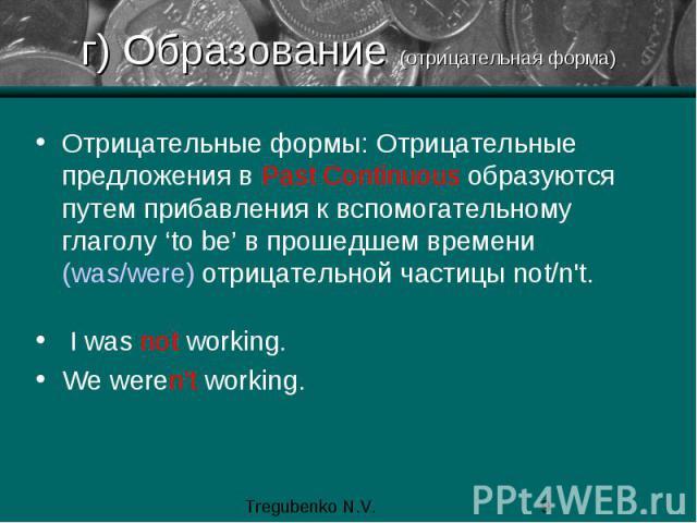 г) Образование (отрицательная форма) Отрицательные формы: Отрицательные предложения в Past Continuous образуются путем прибавления к вспомогательному глаголу 'to be' в прошедшем времени (was/were) отрицательной частицы not/n't. I was not working. We…