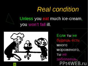Real condition Unless you eat much ice-cream, you won't fall ill.