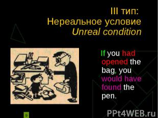 III тип: Нереальное условие Unreal condition If you had opened the bag, you woul
