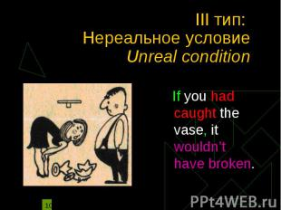 III тип: Нереальное условие Unreal condition If you had caught the vase, it woul