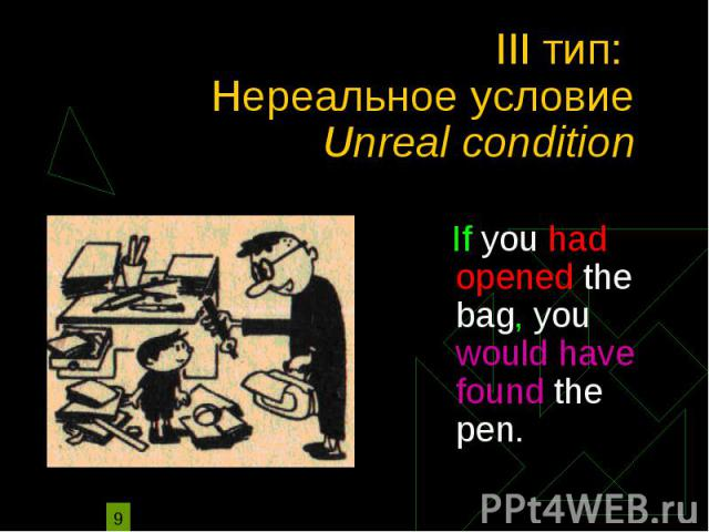 III тип: Нереальное условие Unreal condition If you had opened the bag, you would have found the pen.