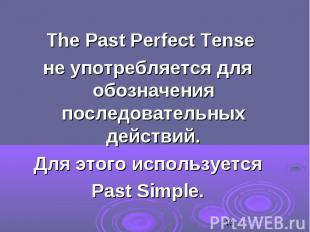 The Past Perfect Tense The Past Perfect Tense не употребляется для обозначения п