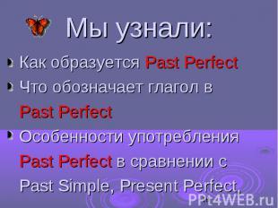 Мы узнали: Как образуется Past Perfect Что обозначает глагол в Past Perfect Особ