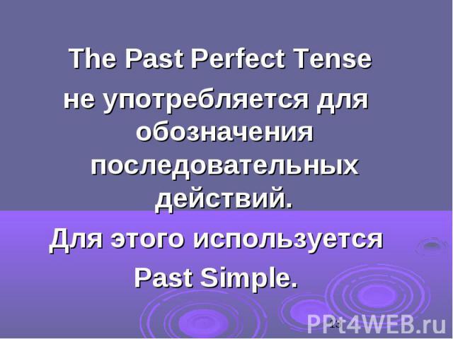 The Past Perfect Tense The Past Perfect Tense не употребляется для обозначения последовательных действий. Для этого используется Past Simple.
