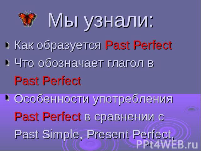 Мы узнали: Как образуется Past Perfect Что обозначает глагол в Past Perfect Особенности употребления Past Perfect в сравнении с Past Simple, Present Perfect,