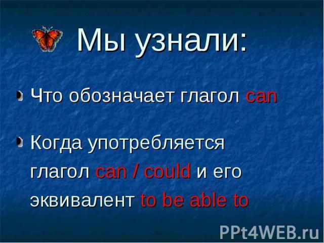 Мы узнали: Что обозначает глагол can Когда употребляется глагол can / could и его эквивалент to be able to