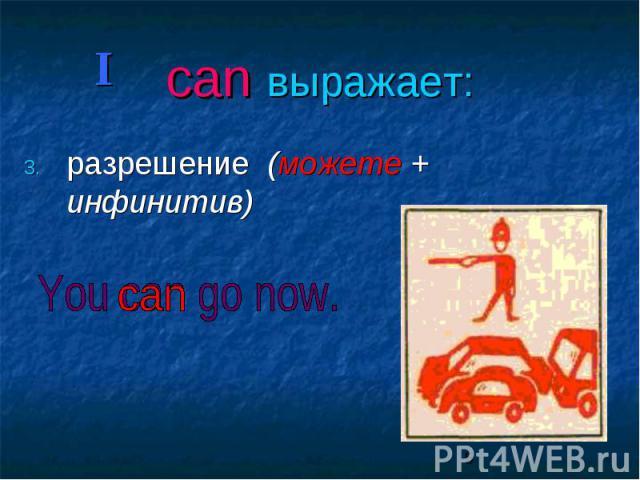 can выражает: разрешение (можете + инфинитив)