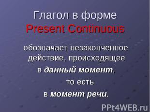 Глагол в форме Present Continuous обозначает незаконченное действие, происходяще
