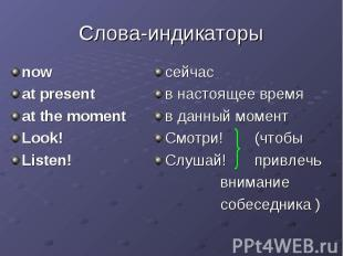 Слова-индикаторы now at present at the moment Look! Listen!