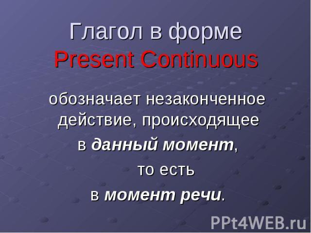 Глагол в форме Present Continuous обозначает незаконченное действие, происходящее в данный момент, то есть в момент речи.